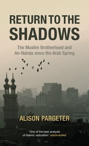 Return to the Shadows - The Muslim Brotherhood and An-Nahda Since the Arab Spring ebook by Alison Pargeter