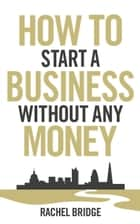 How To Start a Business without Any Money ebook by Rachel Bridge