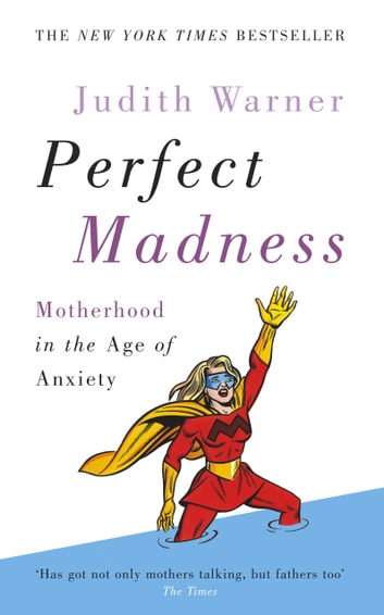 Perfect Madness - Motherhood in the Age of Anxiety eBook by Judith Warner