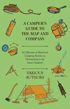 A Camper's Guide to the Map and Compass - A Collection of Historical Camping Articles on Orienteering in the Great Outdoors ebook by Various