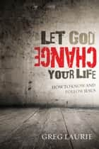 Let God Change Your Life: How to Know and Follow Jesus - How to Know and Follow Jesus ebook by Laurie, Greg