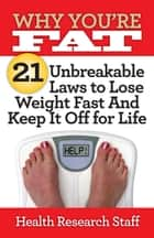 Why You're Fat: 21 Unbreakable Laws to Lose Weight Fast And Keep It Off for Life ebook by Health Research Staff