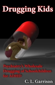 Drugging Kids: Psychiatry's Wholesale Drugging of Schoolchildren for ADHD ebook by C. L. Garrison