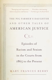The Pig Farmer's Daughter and Other Tales of American Justice - Episodes of Racism and Sexism in the Courts from 1865 to the Present ebook by Mary Frances Berry