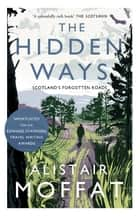 The Hidden Ways - Scotland's Forgotten Roads ebook by Alistair Moffat