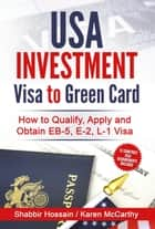 USA Investment Visa to Green Card - How to Qualify, Apply and Obtain EB-5, E-2, L-1 Visa ebook by Shabbir Hossain, Karen McCarthy