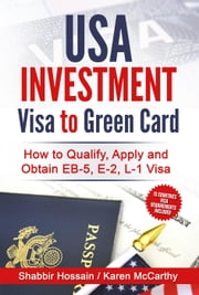 USA Investment Visa to Green Card - How to Qualify, Apply and Obtain EB-5, E-2, L-1 Visa ebook by Shabbir Hossain,Karen McCarthy