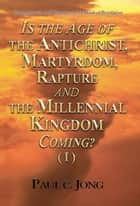 Commentaries and Sermons on the Book of Revelation - Is the Age of the Antichrist, Martyrdom, Rapture and the Millennial Kingdom Coming? (I) ebook by Paul C. Jong
