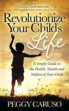 Revolutionize Your Child's Life - A Simple Guide to the Health, Wealth and Welfare of Your Child ebook by Peggy Caruso