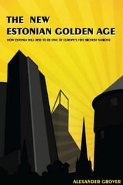 The New Estonian Golden Age - How Estonia Will Rise To Be One Of Europe's Five Richest Nations ebook by Alexander Grover