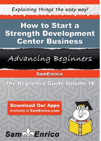 How to Start a Strength Development Center Business - How to Start a Strength Development Center Business ebook by Elly Kendall