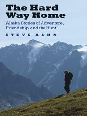 The Hard Way Home - Alaska Stories of Adventure, Friendship, and the Hunt ebook by Steve Kahn