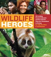 Wildlife Heroes - 40 Leading Conservationists and the Animals They Are Committed to Saving ebook by Julie Scardina,Jeff Flocken