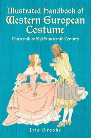 Illustrated Handbook of Western European Costume - Thirteenth to Mid-Nineteenth Century ebook by Iris Brooke