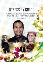 Fitness By Greg - You Are A Work In Progress...For The Rest Of Your Life! ebook by Greg Greene