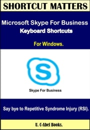 Microsoft Skype For Business Keyboard Shortcuts For Windows - Shortcut Matters ebook by U. C-Abel Books