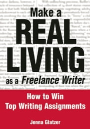 Make A REAL LIVING as a Freelance Writer - How To Win Top Writing Assignments ebook by Jenna Glatzer