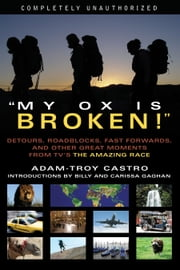 My Ox Is Broken! - Roadblocks, Detours, Fast Forwards and Other Great Moments from Tv's 'the Amazing Race' ebook by Adam-Troy Castro,Billy Gaghan,Carissa Gaghan