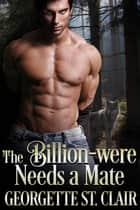 The Billion-were Needs a Mate - The Billion-weres, #1 eBook by Georgette St. Clair