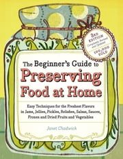 The Beginner's Guide to Preserving Food at Home - Easy Techniques for the Freshest Flavors in Jams, Jellies, Pickles, Relishes, Salsas, Sauces, and Frozen and Dried Fruits and Vegetables ebook by Janet Chadwick