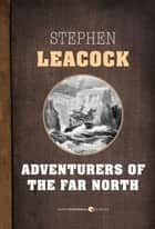 Adventurers Of The Far North ebook by Stephen Leacock