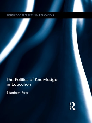 The Politics of Knowledge in Education ebook by Elizabeth Rata