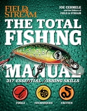 The Total Fishing Manual - 317 Essential Fishing Skills ebook by Joe Cermele,The Editors at Field & Stream