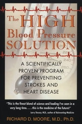 The High Blood Pressure Solution: A Scientifically Proven Program for Preventing Strokes and Heart Disease - A Scientifically Proven Program for Preventing Strokes and Heart Disease ebook by Richard D. Moore, M.D., Ph.D.
