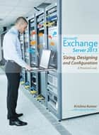 Microsoft Exchange Server 2013 - Sizing, Designing and Configuration ebook by Krishna Kumar