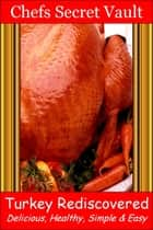 Turkey Rediscovered: Delicious, Healthy, Simple & Easy ebook by Chefs Secret Vault