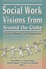 Social Work Visions from Around the Globe - Citizens, Methods, and Approaches ebook by Anna Metten,Teppo Kroger,Pirkko-Liisa Ranhalon,Anneli Pohjola