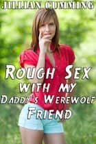 Rough Sex with My Daddy's Werewolf Friend ebook by Jillian Cumming