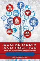 Social Media and Politics: A New Way to Participate in the Political Process [2 volumes] ebook by Glenn W. Richardson Jr.