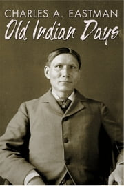 Old Indian Days ebook by Charles Alexander Eastman