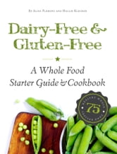Dairy-Free & Gluten-Free - A Whole Food Starter Guide and Cookbook ebook by Hallie Klecker, Alisa Marie Fleming