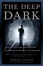 The Deep Dark - Disaster and Redemption in America's Richest Silver Mine ebook by Gregg Olsen