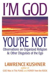 I'm God; You're Not: Observations on Organized Religion & Other Disguises of the Ego ebook by Lawrence Kushner