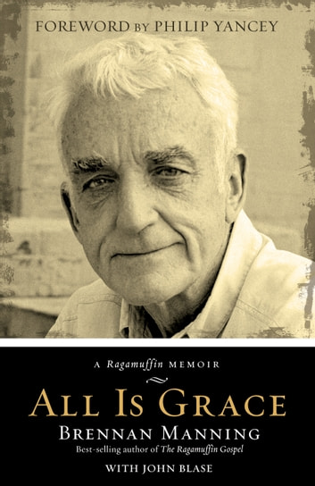 All Is Grace : A Ragamuffin Memoir - A Ragamuffin Memoir ebook by Brennan Manning,John Blase