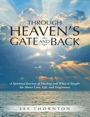 Through Heaven's Gate and Back: A Spiritual Journey of Healing and What It Taught Me About Love, Life, and Forgiveness ebook by Lee Thornton