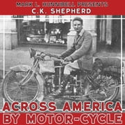 Across America by Motor-Cycle: Remastered and Reset audiobook by C.K. Shepherd, Mark L Hunnibell