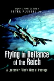 Flying in Defiance of the Reich - A Lancaster Pilots Rites of Passage ebook by Russell, Peter