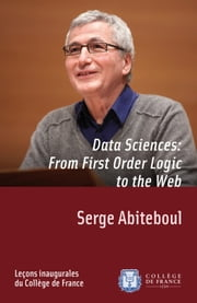 Data Sciences: From First-Order Logic to the Web - Inaugural lecture given on Thursday 8 March 2012 ebook by Serge Abiteboul