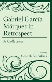 Gabriel García Márquez in Retrospect - A Collection ebook by Gene H. Bell-Villada, Rudyard Alcocer, Nicholas Birns,...