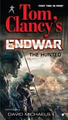 Tom Clancy's EndWar: The Hunted ebook by David Michaels, Tom Clancy