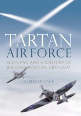Tartan Airforce - Scotland and a Century of Military Aviation 1907-2007 ebook by Deborah Lake