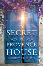 The Secret of Provence House ebook by Aubrey Rhodes
