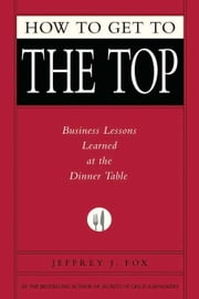 How to Get to the Top - Business Lessons Learned at the Dinner Table ebook by Jeffrey J. Fox