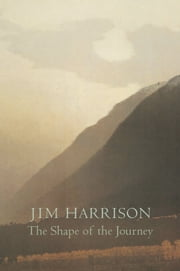 The Shape of the Journey - New & Collected Poems ebook by Jim Harrison