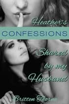 Heather's Confessions: Shared By My Husband ebook by Britten Thorne
