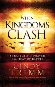 When Kingdoms Clash - Strategies for Prayer in the Heat of Battle ebook by Cindy Trimm